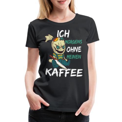 Kaffee lustige Kaffee Sprüche morgens ohne Kaffee - Frauen Premium T-Shirt