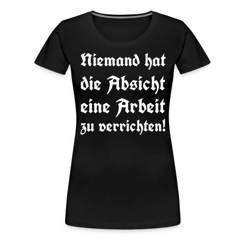 Niemand hat die Absicht eine Arbeit zu verrichten! - Frauen Premium T-Shirt