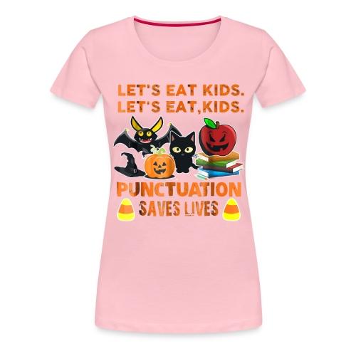 Let's eat kids punctuation saves lives shirt - Women's Premium T-Shirt