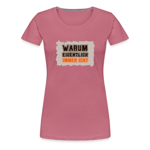 Warum eigentlich immer ich? - Frauen Premium T-Shirt