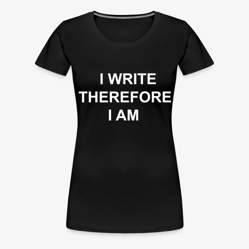I Write Therefore I Am - Writers Slogan! - Women's Premium T-Shirt