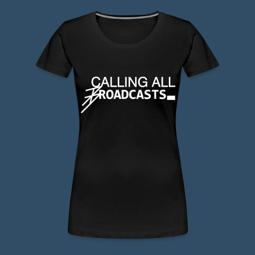 Calling All Broadcasts - Women's Premium T-Shirt