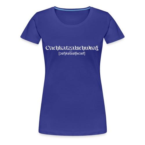 Oachkatzalschwoaf - Frauen Premium T-Shirt