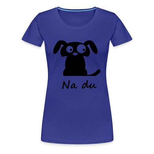Na du... - Frauen Premium T-Shirt