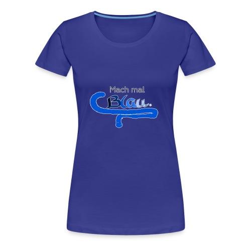 Mach mal Blau. - Frauen Premium T-Shirt