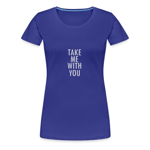 Take Me With You! - Frauen Premium T-Shirt