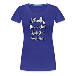Actually, this is what Autism looks like. - Women's Premium T-Shirt