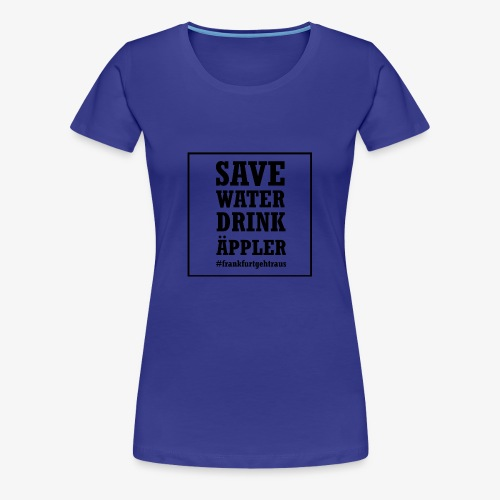 Save water, drink Äppler - Frauen Premium T-Shirt