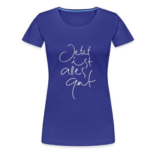 Jetzt ist alles gut - Frauen Premium T-Shirt