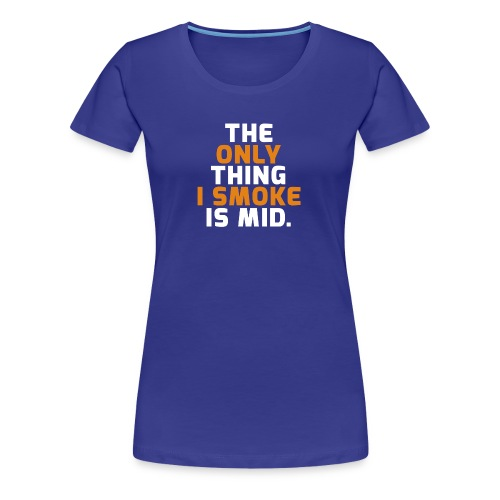 The Only Thing I Smoke Is Mid - Women's Premium T-Shirt