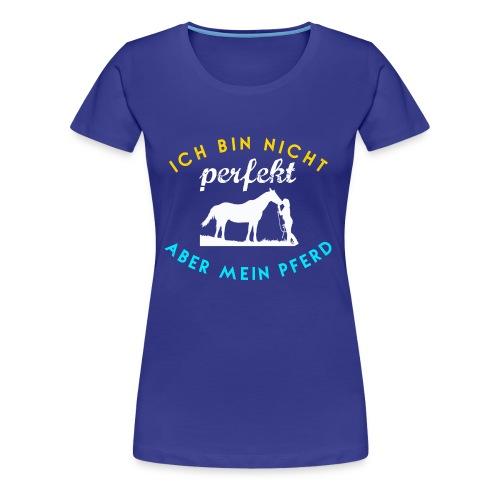 Ich bin nicht PERFEKT, aber mein PFERD! - Frauen Premium T-Shirt