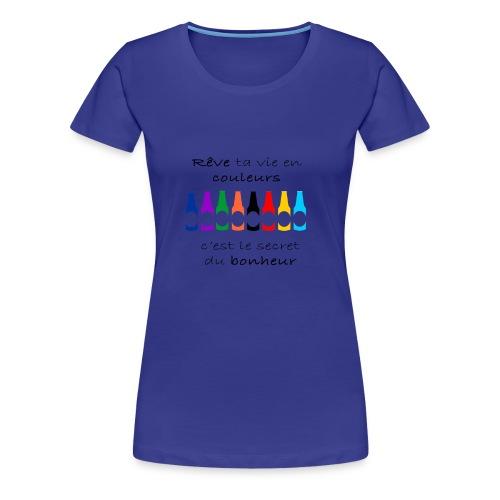 Rêve ta vie en couleurs c'est le secret du bonheur - T-shirt Premium Femme