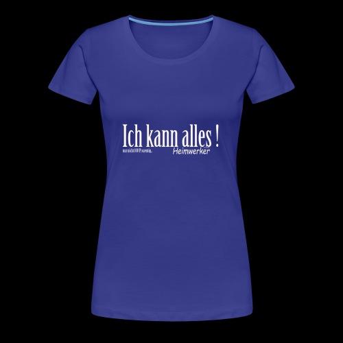Ich kann alles ! Für unseren tollen Heimwerker - Frauen Premium T-Shirt