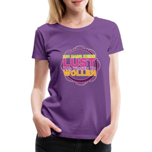 ich_habe_keine_lust_das_wissen_zu_wollen - Frauen Premium T-Shirt