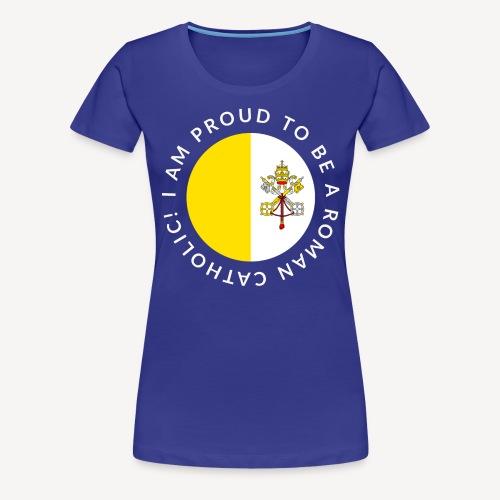 I AM PROUD TO BE ROMAN CATHOLIC - Women's Premium T-Shirt
