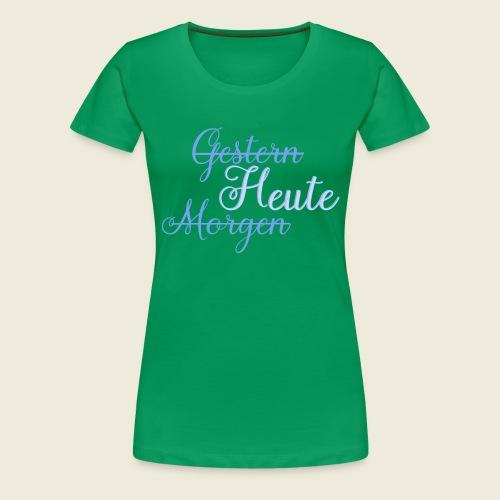 Gestern heute morgen - Frauen Premium T-Shirt