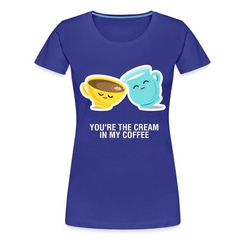 You're the cream of my coffee - Camiseta premium mujer