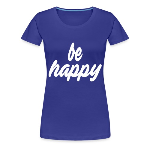 be happy - Frauen Premium T-Shirt