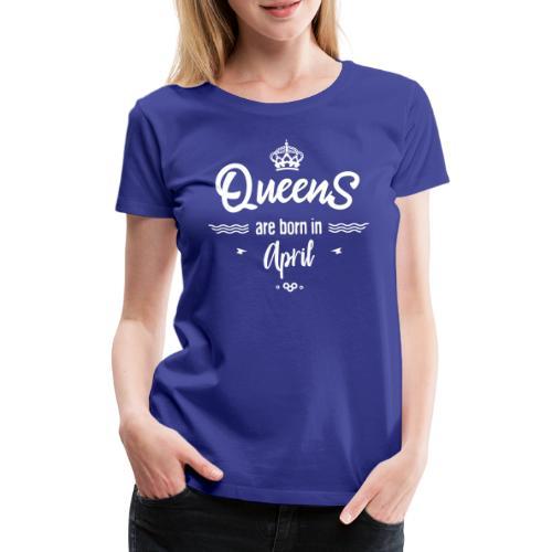 Queens are born in april- - T-shirt Premium Femme