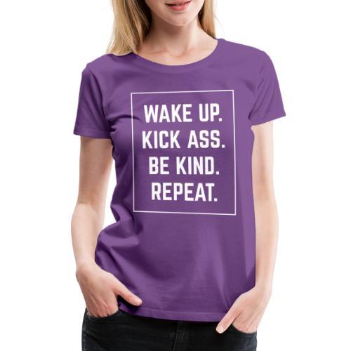 Wake Up, Kick Ass, Be Kind, Repeat! - Frauen Premium T-Shirt