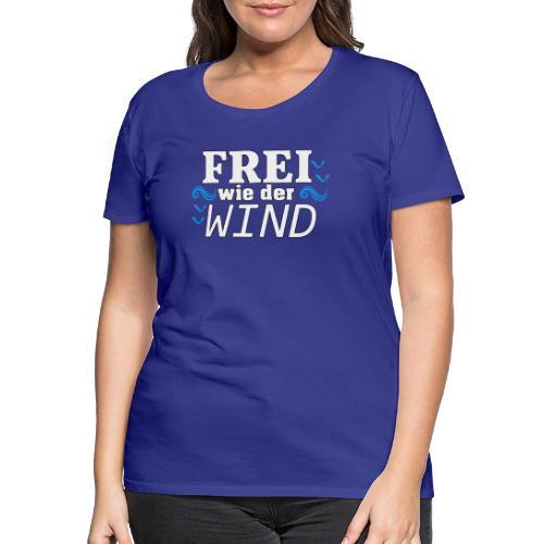 Frei Wie Der Wind - stehe zu Deiner Freiheit - Frauen Premium T-Shirt