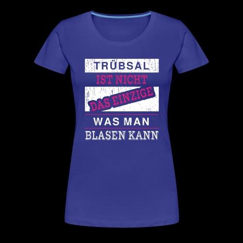 Trübsal ist nicht das einzige was man blasen kann - Frauen Premium T-Shirt