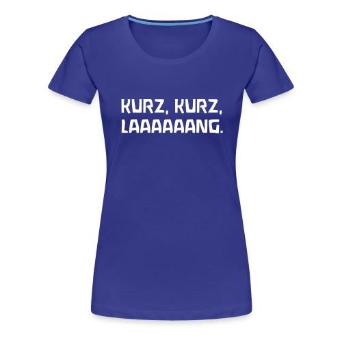 KURZ KURZ LAAAAAANG - Frauen Premium T-Shirt