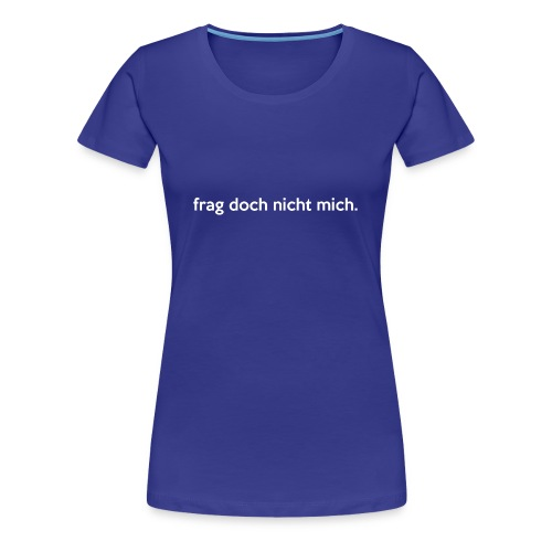 frag doch nicht mich. - Frauen Premium T-Shirt