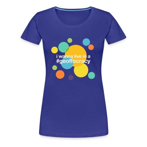 I wanna live in a #Geoffocracy (dark background) - Women's Premium T-Shirt