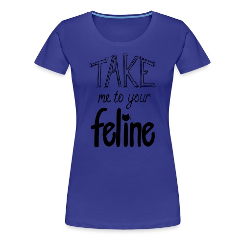 Take Me To Your Feline! - Women's Premium T-Shirt