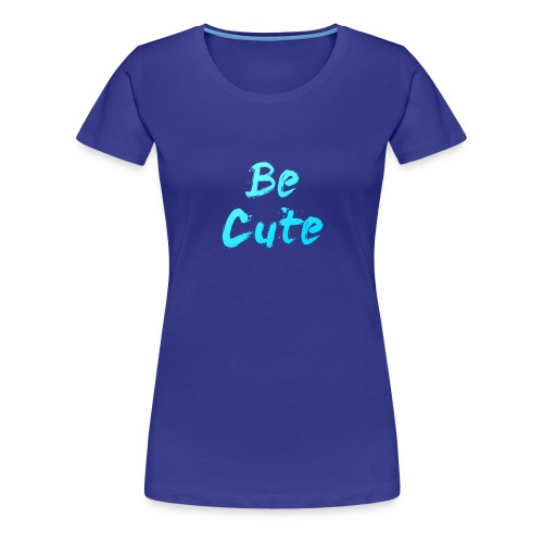 Be Cute - Women's Premium T-Shirt