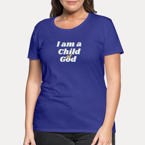 I am a Child of God - Frauen Premium T-Shirt