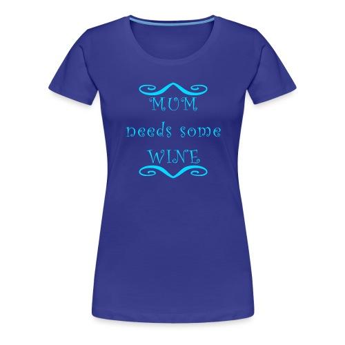 MUM needs some WINE - Frauen Premium T-Shirt