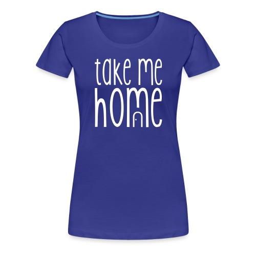 TAKE ME HOME - Frauen Premium T-Shirt