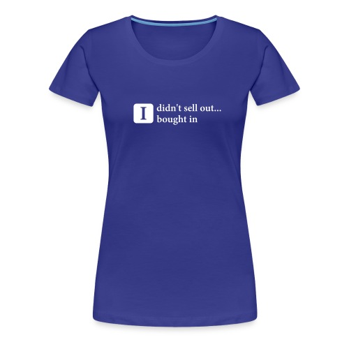 I didn't sell out, I bought in - Women's Premium T-Shirt