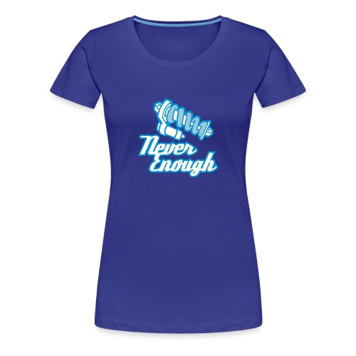 Never Enough - Frauen Premium T-Shirt
