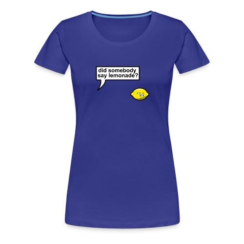 Did somebody say lemonade - Vrouwen Premium T-shirt