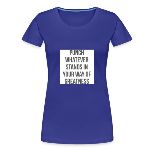 PUNCH WHATEVER STANDS IN YOUR WAY OF GREATNESS - Women's Premium T-Shirt