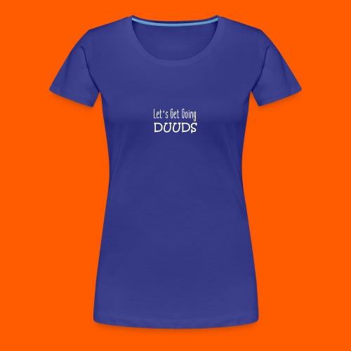 Lets Get Going DUUDS - wit op alle kleuren - Vrouwen Premium T-shirt