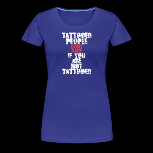 Tattooed people dont care if you are not Tattooed - Frauen Premium T-Shirt
