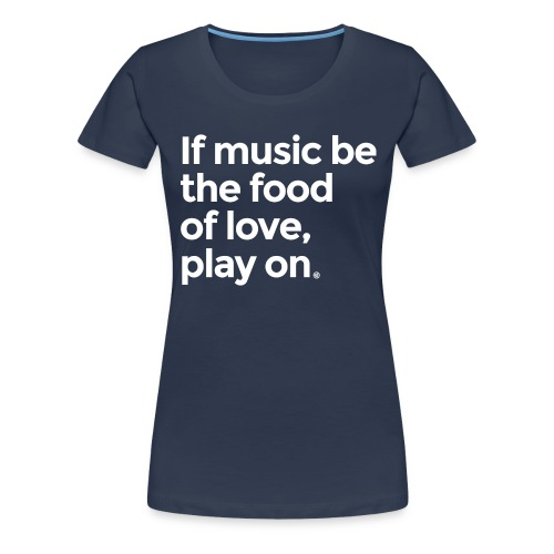 Music is the food of love - Women's Premium T-Shirt