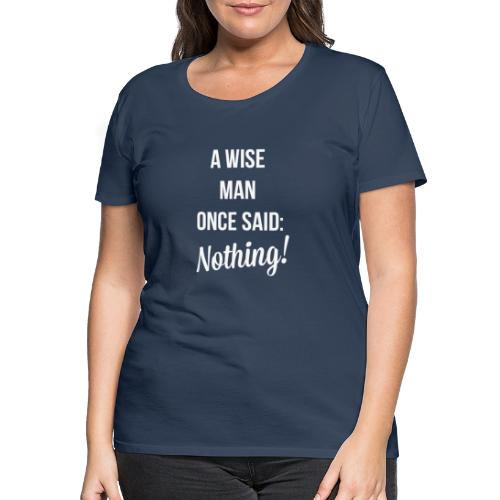 A wise man once said: Nothing. - Vrouwen Premium T-shirt