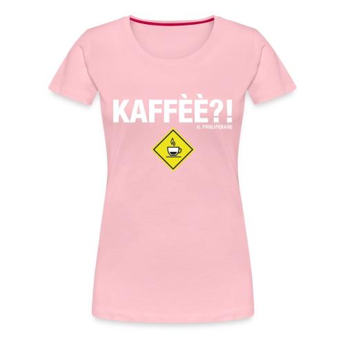 KAFFÈÈ?! by Il Proliferare - Maglietta Premium da donna