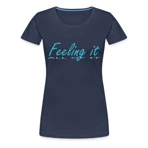 Feeling It (All of It) Women's T-shirt - Women's Premium T-Shirt