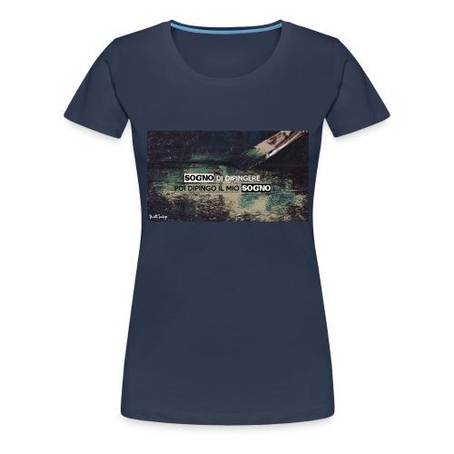 SOGNO DI DIPINGERE, POI DIPINGO IL MIO SOGNO - Maglietta Premium da donna