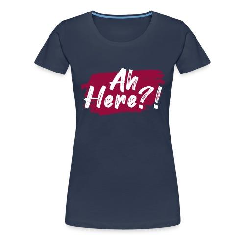 Ah here!? - Women's Premium T-Shirt