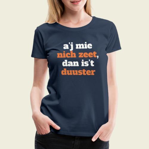 A'j mie nich zeet, dan is 't duuster - Vrouwen Premium T-shirt