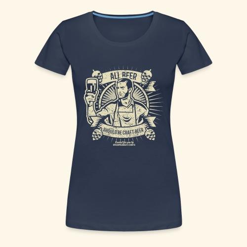 Bier T Shirt All Beer Should Be Craft Beer - Frauen Premium T-Shirt