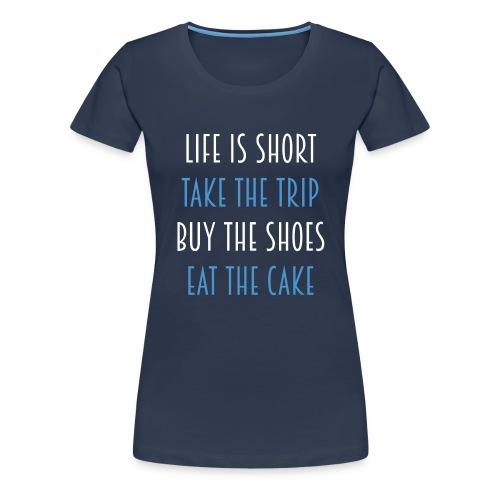 Life is short take the trip buy the shoes eat cake - Frauen Premium T-Shirt