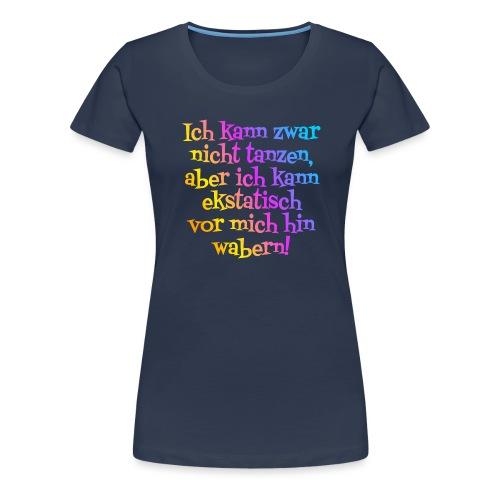 Nicht tanzen aber ekstatisch wabern - Frauen Premium T-Shirt